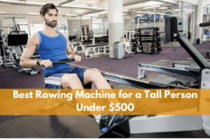 Best Rowing Machine for a Tall Person Under $500