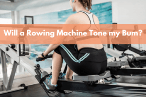 Will a Rowing Machine Tone my butt?