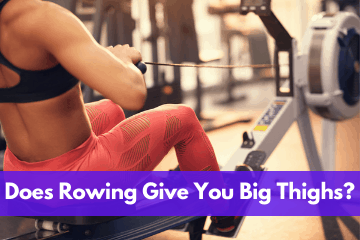 Does Rowing Give You Big Thighs