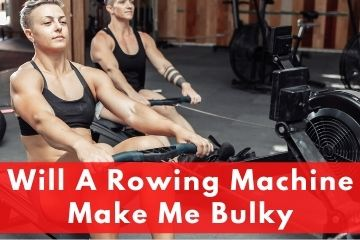 Will A Rowing Machine Make Me Bulky