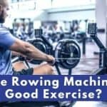 Are Rowing Machines Good Exercise?